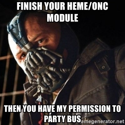 Only then you have my permission to die - finish your heme/onc module Then you have my permission to party bus