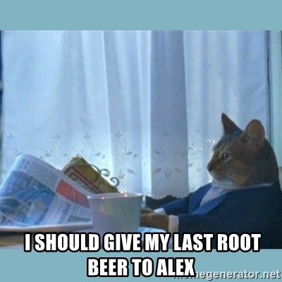 rich cat  -  I SHOUlD GIVE MY LAST ROOT BEER TO ALEX