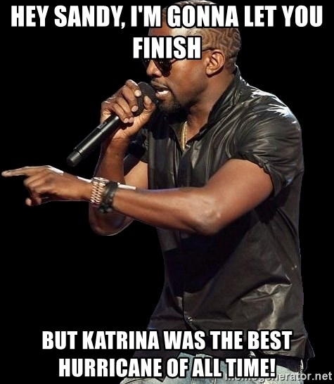 Kanye West - hey sandy, i'm gonna let you finish but katrina was the best hurricane of all time!