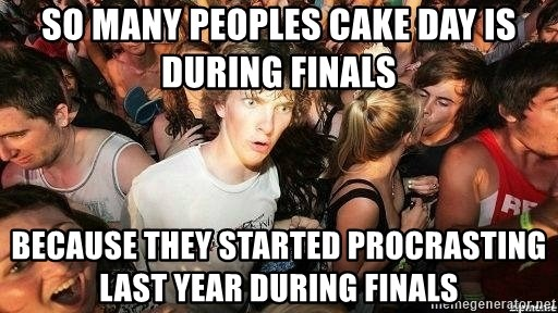 -Sudden Clarity Clarence - SO MANY PEOPLES CAKE DAY IS DURING FINALS BECAUSE THEY STARTED PROCRASTING LAST YEAR DURING FINALS