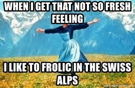 Look at all these - When I get that not so fresh feeling I like to FROLIC in the Swiss Alps