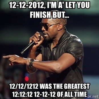 Kanye - 12-12-2012, i'm a' let you finish but... 12/12/1212 was the greatest 12:12:12 12-12-12 of all time