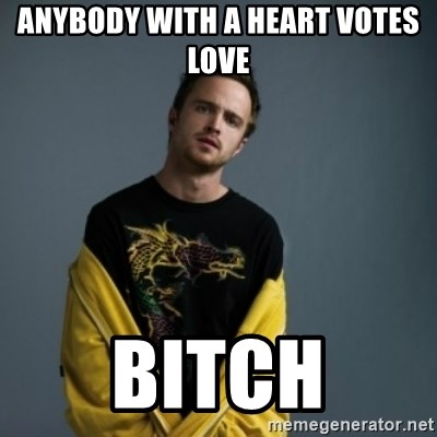 Jesse Pinkman - Anybody with a heart votes love bitch