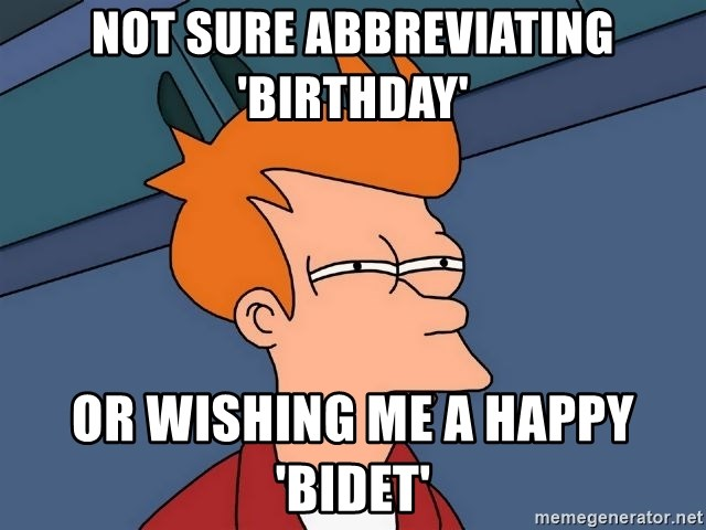 Not Sure Abbreviating Birthday Or Wishing Me A Happy Bidet Futurama Fry Meme Generator