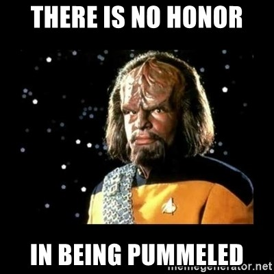 Worf - THERE IS NO HONOR IN BEING PUMMELED