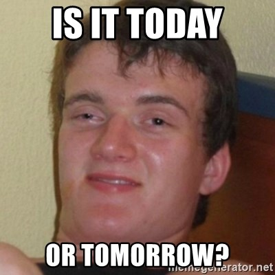 Stoner Guy - Is it today or tomorrow?