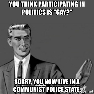 "Correction Guy - you think participating in politics is ""gay?""  sorry, you now live in a communist police state."