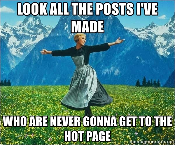 Look at all the things - Look all the posts i've made who are never gonna get to the hot page