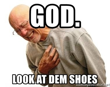 Old Man Heart Attack - God. Look at dem shoes