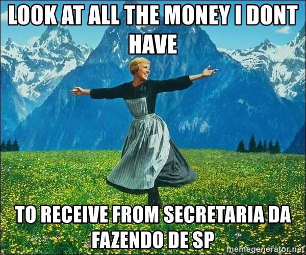 Look at all the things - Look at all the money I DONT HAVE  to receive from Secretaria da fazendo de sp