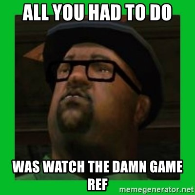 Big Smoke - ALL YOU HAD TO DO WAS WATCH THE DAMN GAME REF
