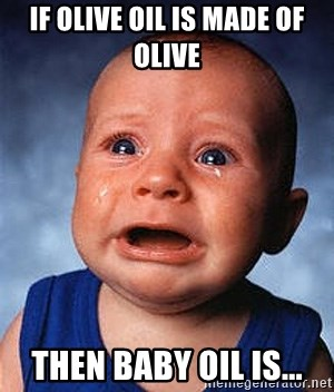 Crying Baby - IF OLIVE OIL IS MADE OF OLIVE  THEN BABY OIL IS...