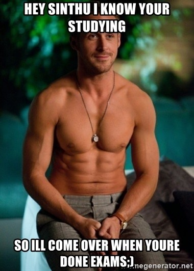 Shirtless Ryan Gosling - HEY SINTHU I KNOW YOUR STUDYING So ill come over when youre done exams;)