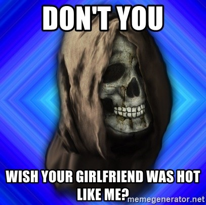 Scytheman - don't you wish your girlfriend was hot like me?