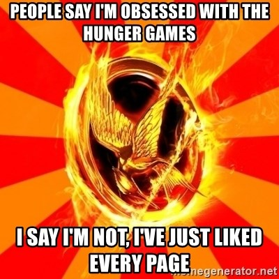 Typical fan of the hunger games - PEOPLE SAY I'M OBSESSED WITH THE HUNGER GAMES I SAY I'M NOT, I'VE JUST LIKED EVERY PAGE