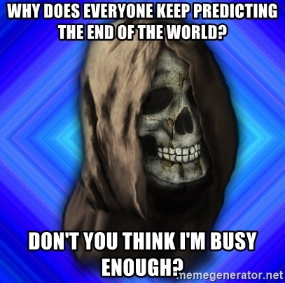 Scytheman - Why does everyone keep predicting the end of the world? don't you think i'm busy enough?