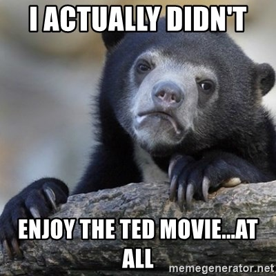 Confession Bear - I actually didn't  enjoy The Ted movie...at all