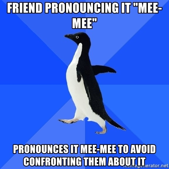 """Socially Awkward Penguin - friend pronouncing it """"mee-mee"""" pronounces it mee-mee to avoid confronting them about it"""