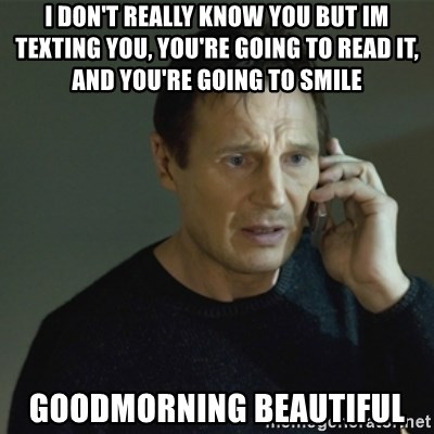 I don't know who you are... - I DON'T REALLY KNOW YOU BUT IM TEXTING YOU, YOU'RE GOING TO READ IT, AND YOU'RE GOING TO SMILE GOODMORNING BEAUTIFUL