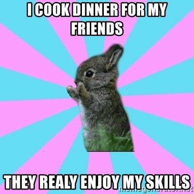 yAy FoR LifE BunNy - i cook dinner for my friends they realy enjoy my skills