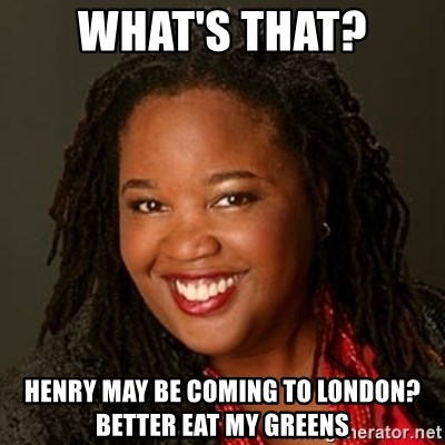 Educated Black Woman - what's that? Henry may be coming to London? Better eat my greens