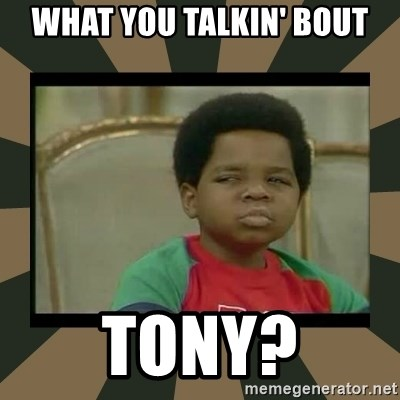 What you talkin' bout Willis  - What you talkin' bout Tony?