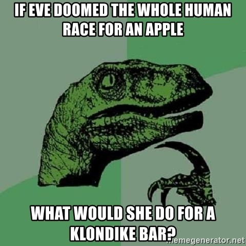 Philosoraptor - If Eve doomed the whole human race for an apple what would she do for a Klondike Bar?