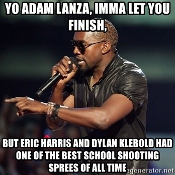 Eric Harris and Dylan Klebold memes. - Page 21 Yo-adam-lanza-imma-let-you-finish-but-eric-harris-and-dylan-klebold-had-one-of-the-best-school-shoot