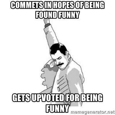 Happy Freddie Mercury - COMMETS IN HOPES OF BEING FOUND FUNNY gETS UPVOTED FOR BEING FUNNY
