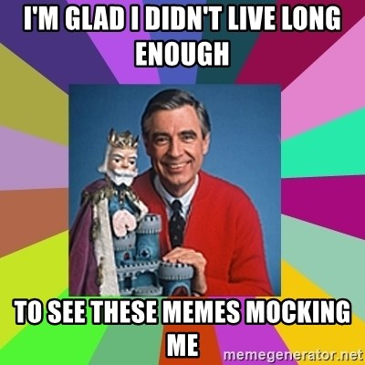 mr rogers  - I'M GLAD I DIDN'T LIVE LONG ENOUGH TO SEE THESE MEMES MOCKING ME