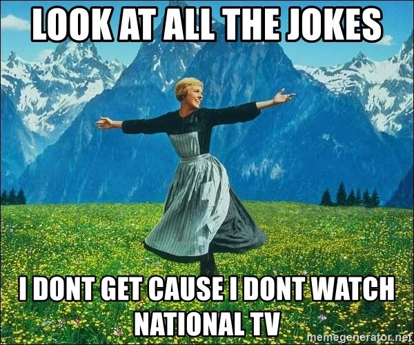 Look at all the things - look at all the jokes i dont get cause i dont watch national TV