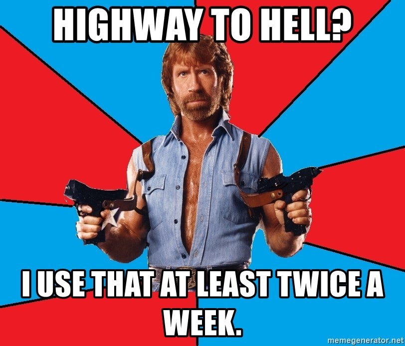 Chuck Norris  - Highway to hell? I use that at least twice a week.