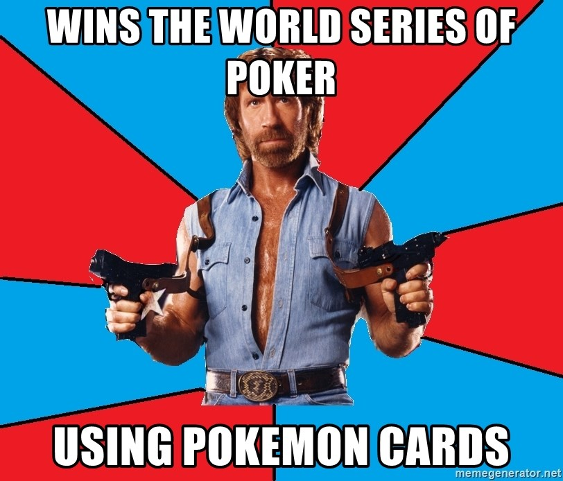 Chuck Norris  - Wins the world series of poker Using pokemon cards