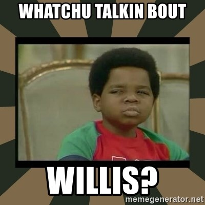 What you talkin' bout Willis  - Whatchu Talkin Bout Willis?