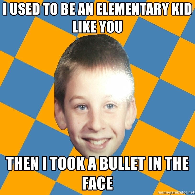 annoying elementary school kid - i used to be an elementary kid like you then i took a bullet in the face