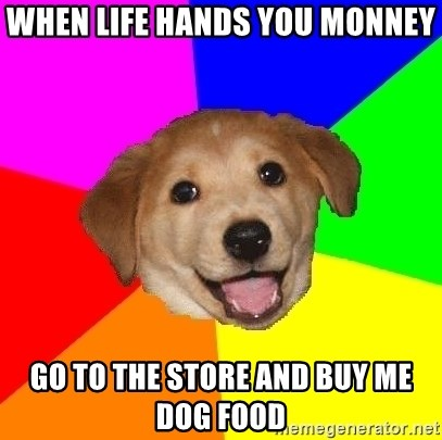 Advice Dog - when life hands you monney go to the store and buy me dog food