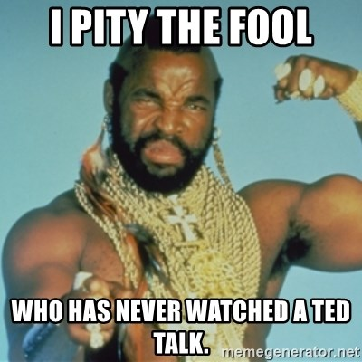 PITY THE FOOL - I Pity the Fool Who has never watched a ted talk.