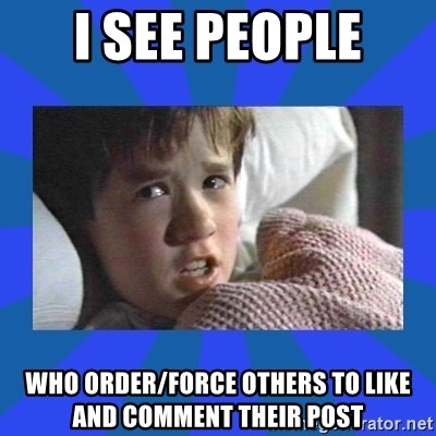i see dead people - I SEE PEOPLE WHO ORDER/FORCE OTHERS TO LIKE AND COMMENT THEIR POST