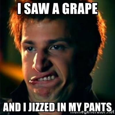 Jizzt in my pants - I SAW A GRAPE  AND I JIZZED IN MY PANTS