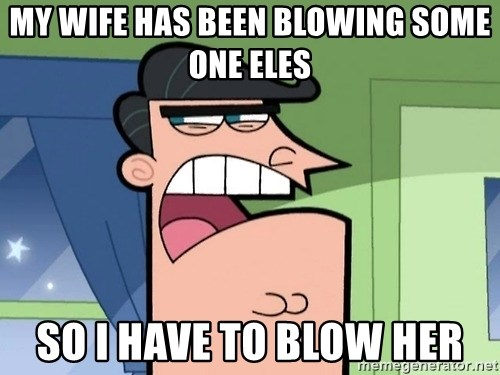 Dinkleberg - my wife has been blowing some one eles so i have to blow her