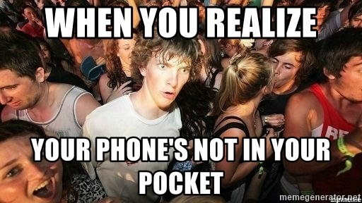 -Sudden Clarity Clarence - when you realize your phone's not in your pocket