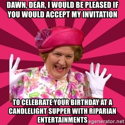 Hyacinth Bucket - Dawn, Dear, I would be pleased if you would accept my invitation to celebrate your birthday at a candlelight supper with riparian entertainments