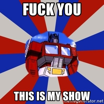Optimus Prime - Fuck you this is my show