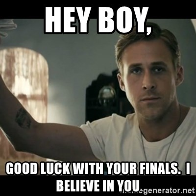 ryan gosling hey girl - Hey boy, Good luck with your finals.  I believe in you