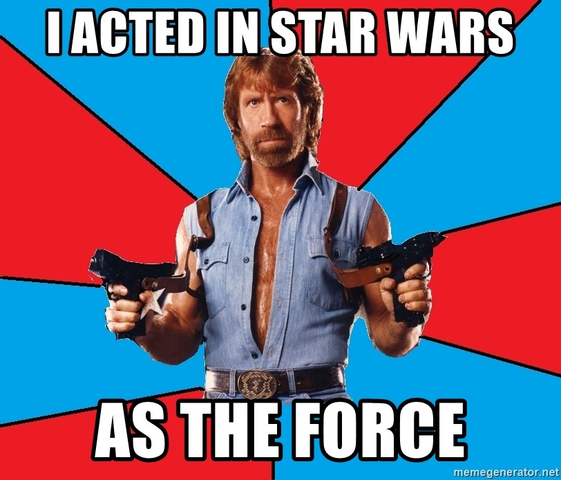 Chuck Norris  - i acted in star wars as the force