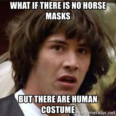 Conspiracy Keanu - what if there is no horse masks but there are human costume