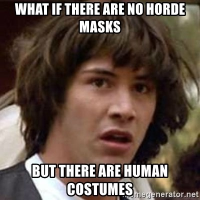 Conspiracy Keanu - what if there are no horde masks but there are human costumes