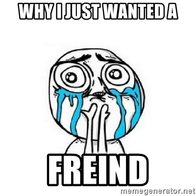 Crying face - WHY I JUST WANTED A FREIND