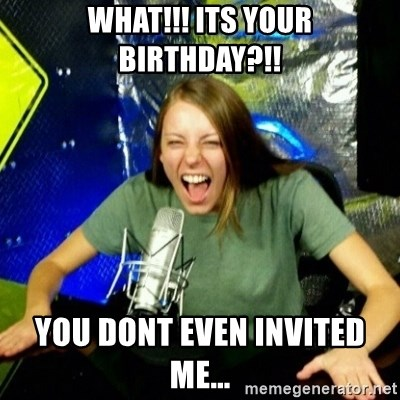 Unfunny/Uninformed Podcast Girl - WHAT!!! ITS YOUR BIRTHDAY?!! YOU DONT EVEN INVITED ME...