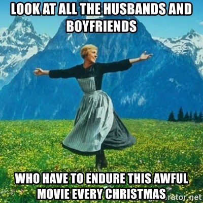 Look at All the Fucks I Give - look at all the husbands and boyfriends who have to endure this awful movie every christmas